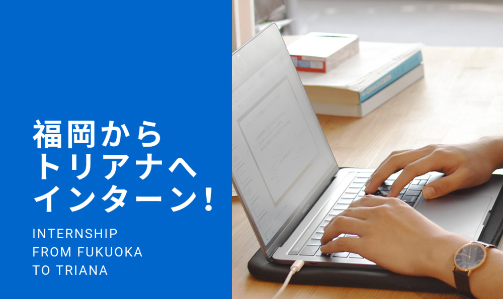 福岡からきた学生がインターンでtrianaさんにお邪魔してみた!