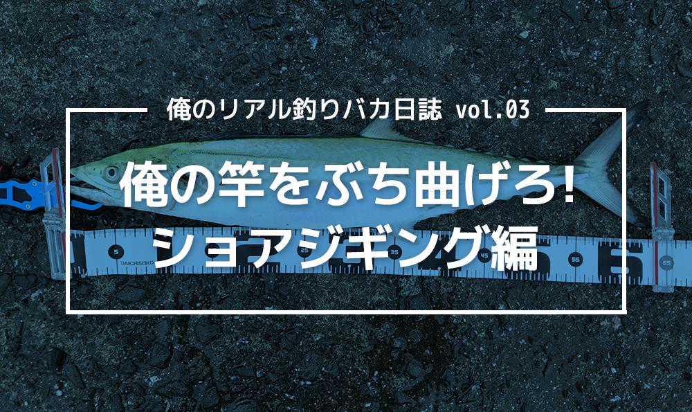 俺のリアル釣りバカ日誌 vol.03 俺の竿をぶち曲げろ!ショアジギング編