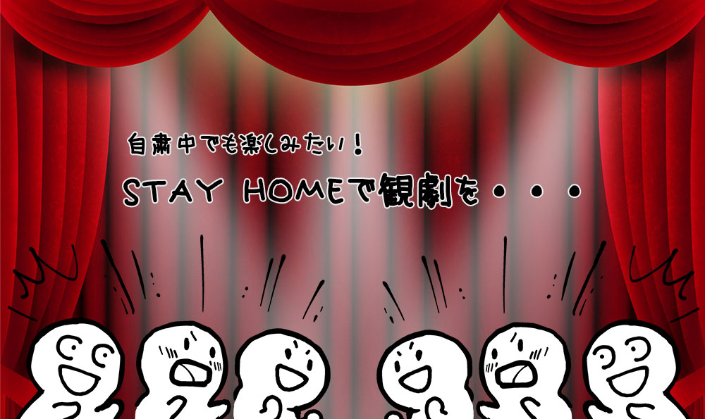 STAY HOMEで観劇を・・・